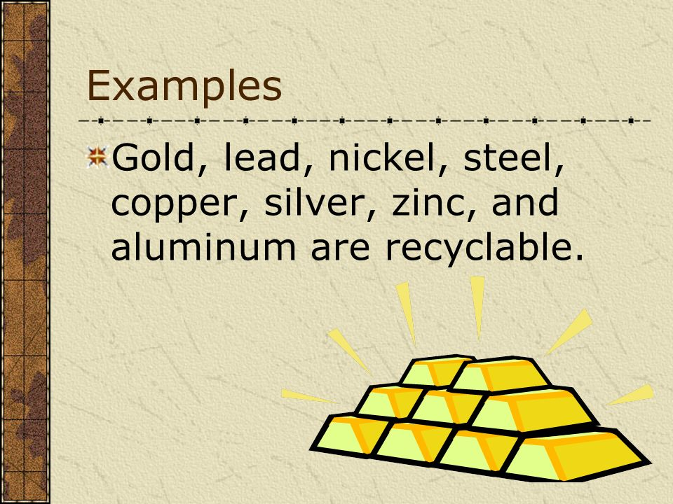 Examples Gold, lead, nickel, steel, copper, silver, zinc, and aluminum are recyclable.