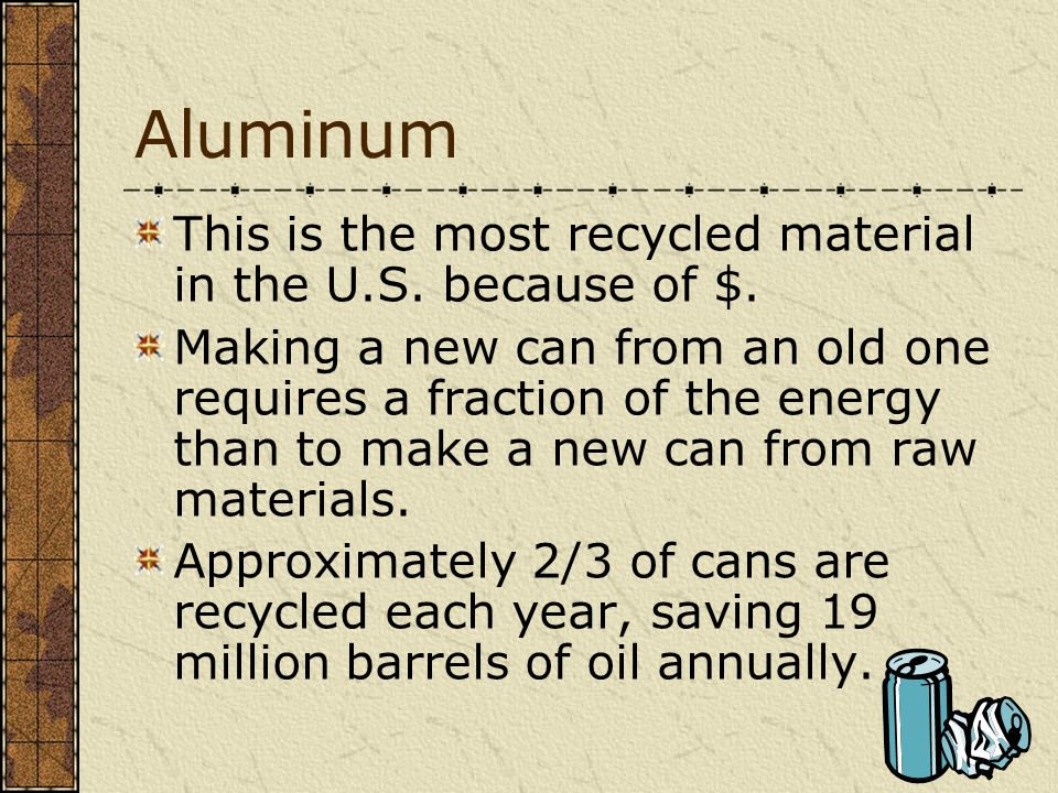 Aluminum This is the most recycled material in the U.S. because of $.