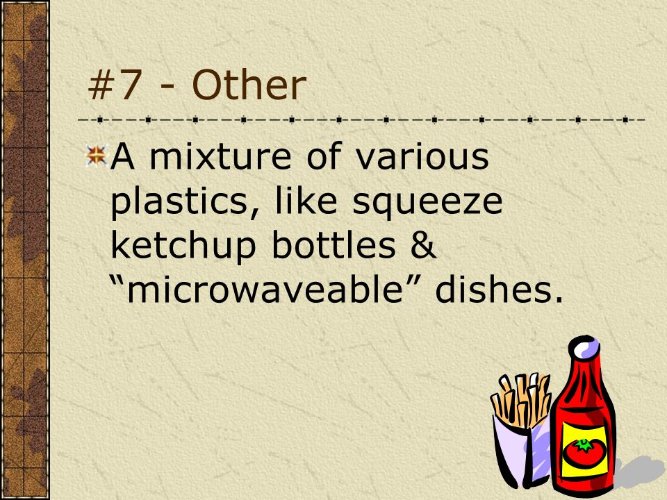 #7 - Other A mixture of various plastics, like squeeze ketchup bottles & microwaveable dishes.