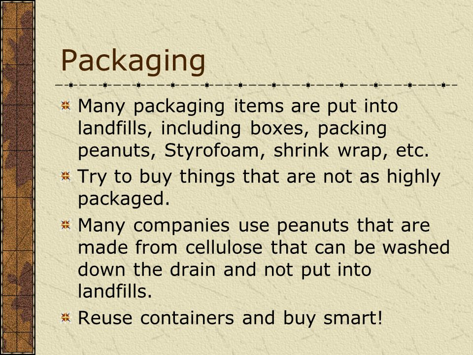 Packaging Many packaging items are put into landfills, including boxes, packing peanuts, Styrofoam, shrink wrap, etc.