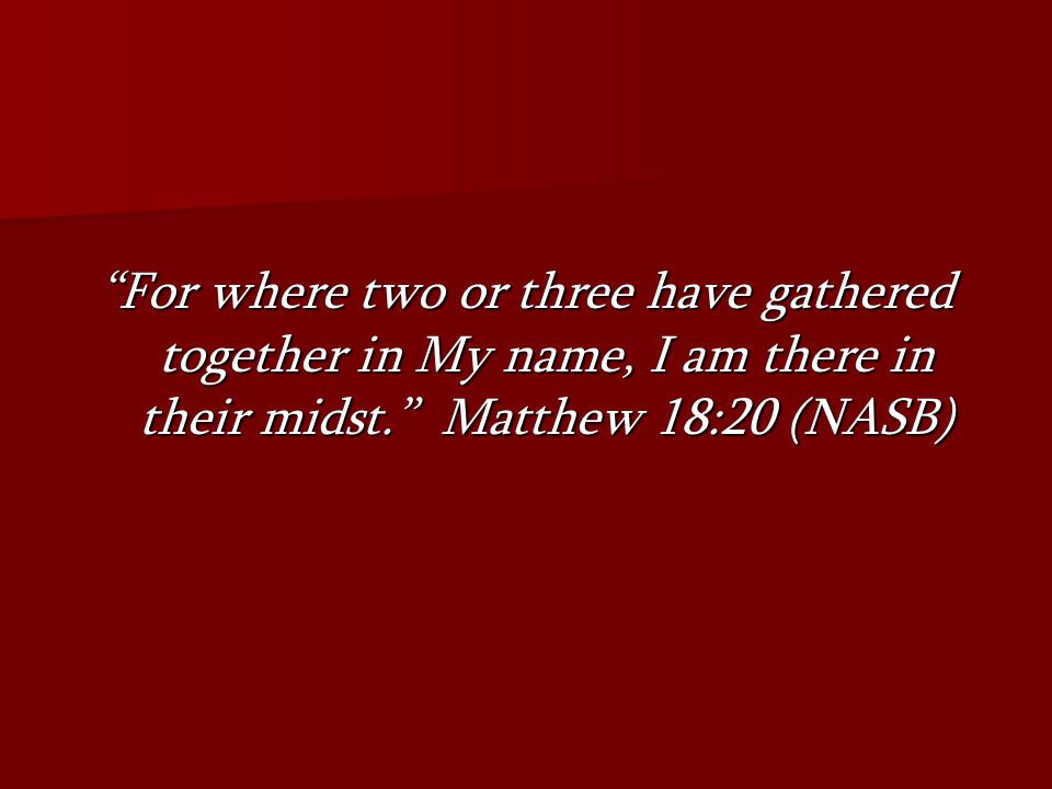 For where two or three have gathered together in My name, I am there in their midst. Matthew 18:20 (NASB)