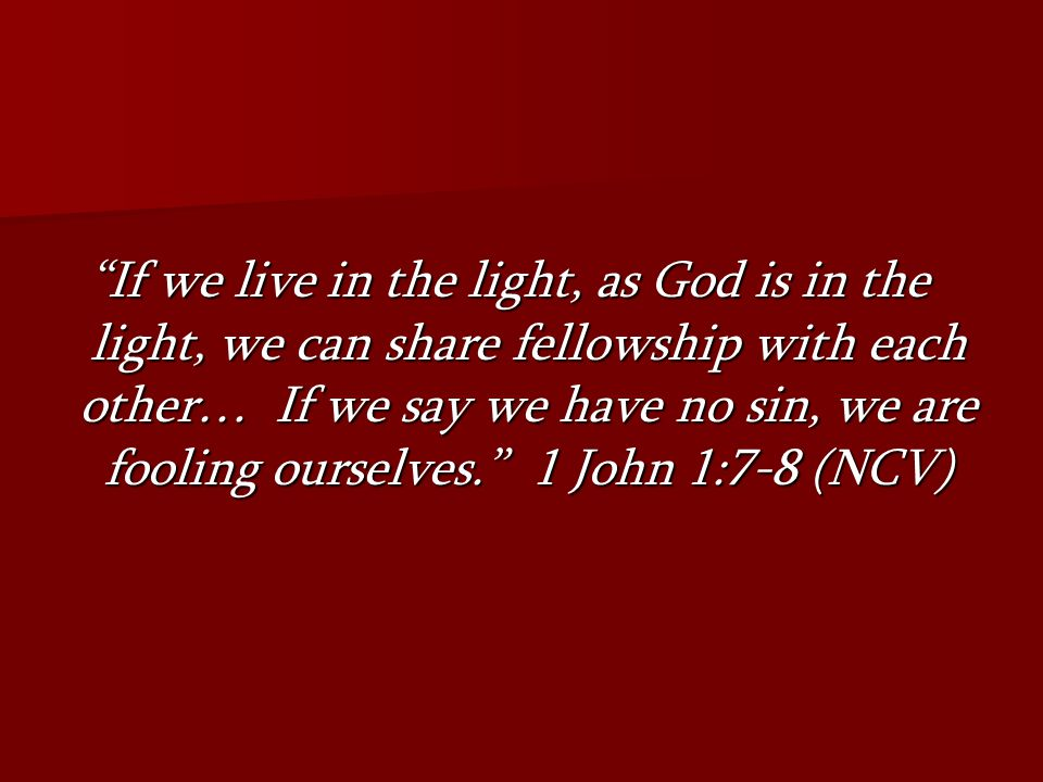 If we live in the light, as God is in the light, we can share fellowship with each other… If we say we have no sin, we are fooling ourselves. 1 John 1:7-8 (NCV)