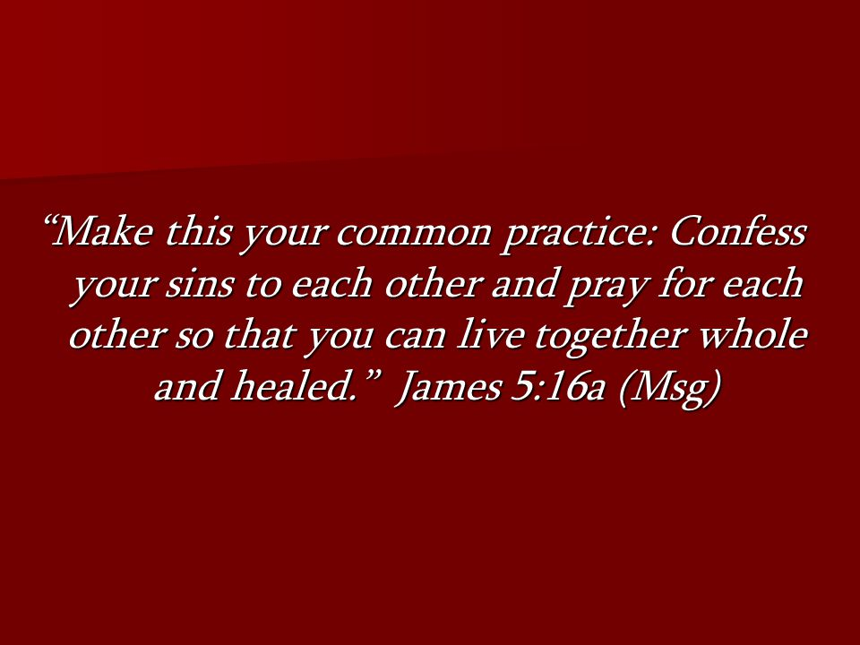 Make this your common practice: Confess your sins to each other and pray for each other so that you can live together whole and healed. James 5:16a (Msg)