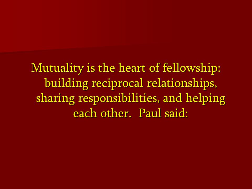 Mutuality is the heart of fellowship: building reciprocal relationships, sharing responsibilities, and helping each other.