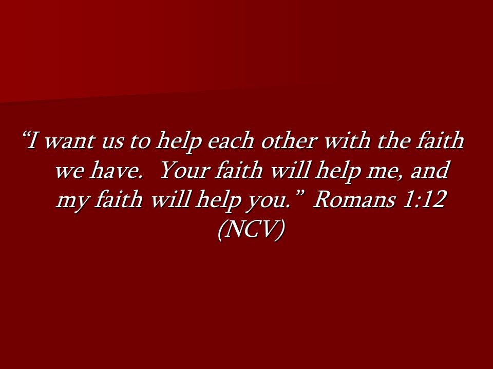 I want us to help each other with the faith we have