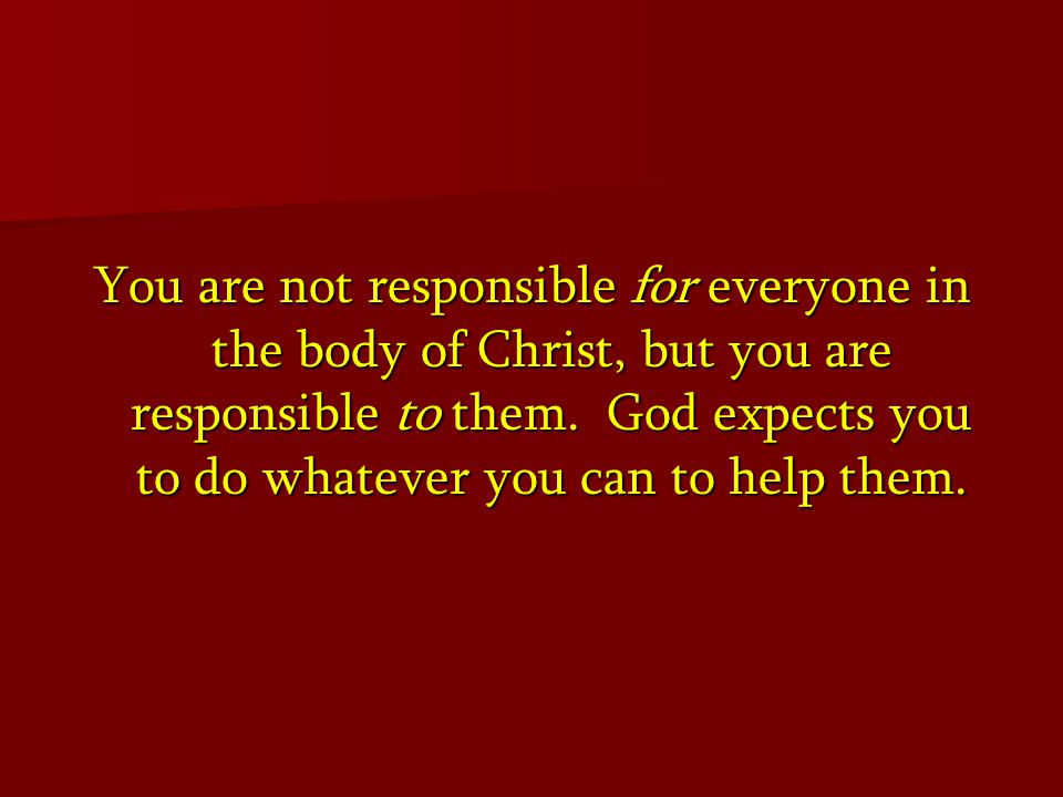 You are not responsible for everyone in the body of Christ, but you are responsible to them.