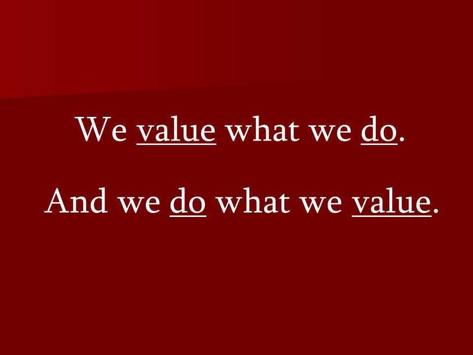 We value what we do. And we do what we value.
