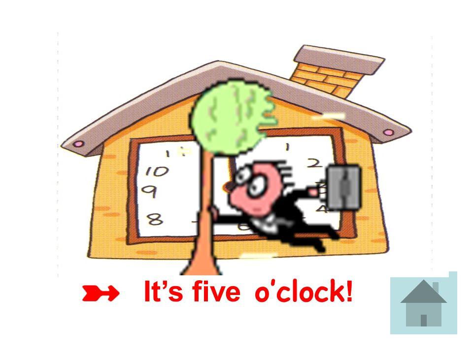 It's five o'clock!