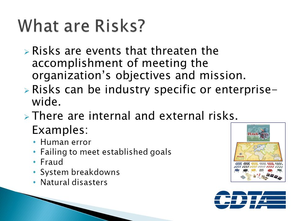 What are Risks Risks are events that threaten the accomplishment of meeting the organization's objectives and mission.
