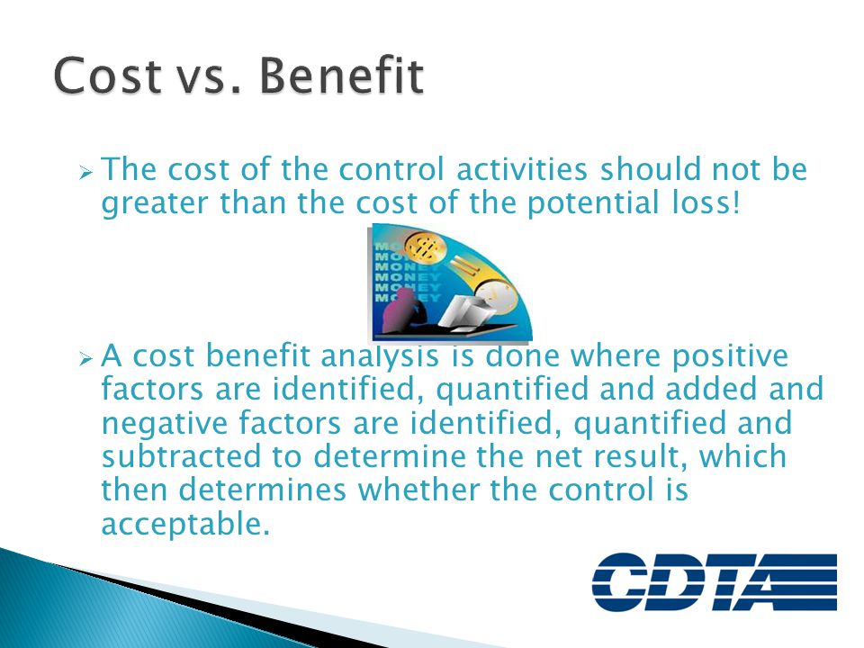 Cost vs. Benefit The cost of the control activities should not be greater than the cost of the potential loss!