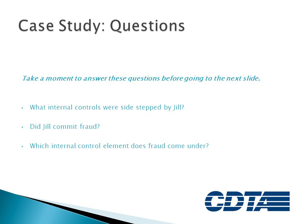 Case Study: Questions Take a moment to answer these questions before going to the next slide. What internal controls were side stepped by Jill