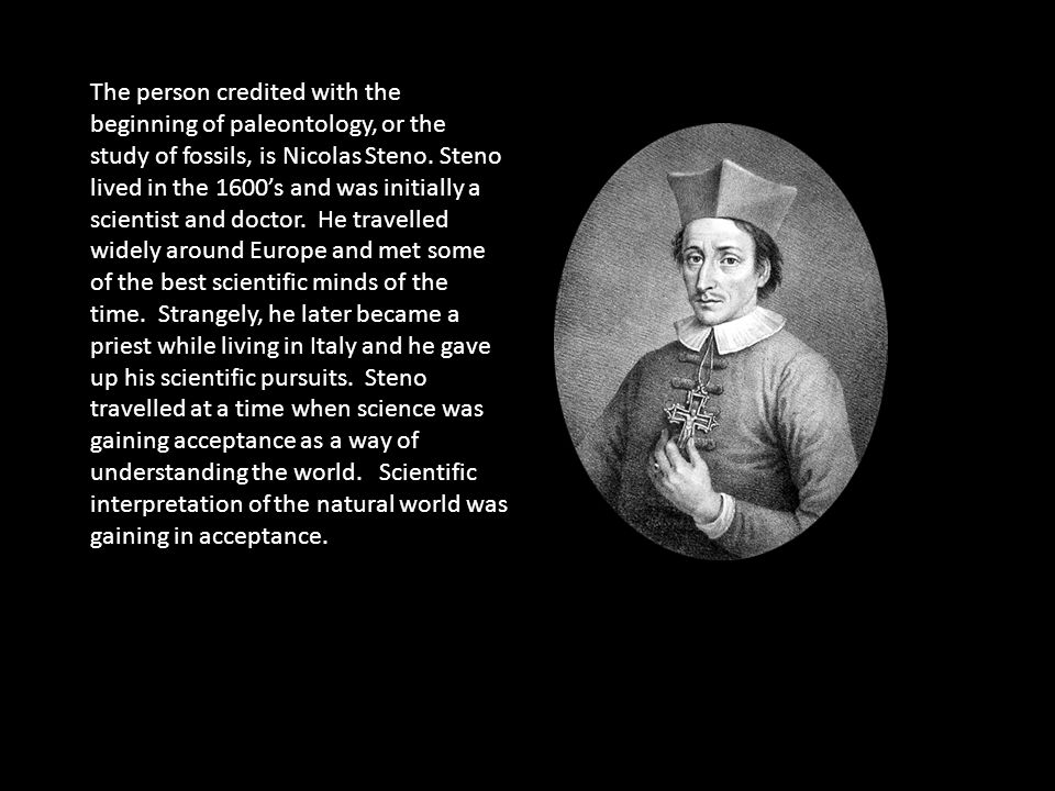 The person credited with the beginning of paleontology, or the study of fossils, is Nicolas Steno.