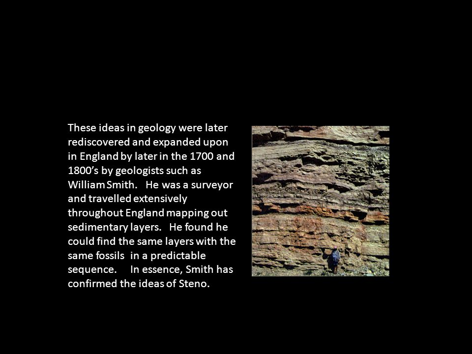 These ideas in geology were later rediscovered and expanded upon in England by later in the 1700 and 1800's by geologists such as William Smith.