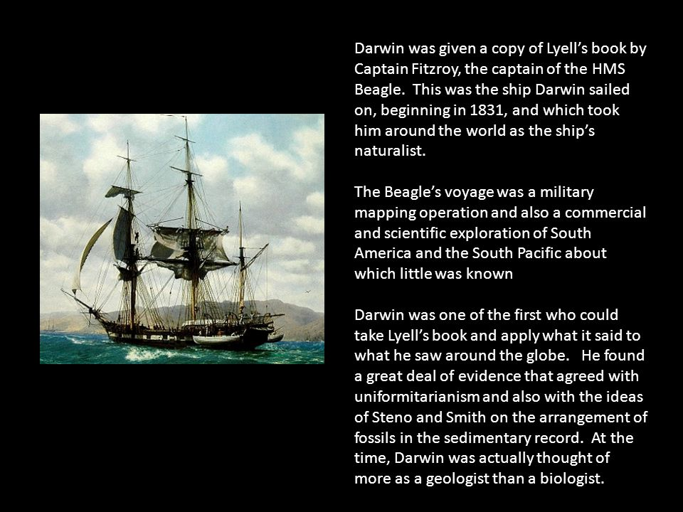 Darwin was given a copy of Lyell's book by Captain Fitzroy, the captain of the HMS Beagle. This was the ship Darwin sailed on, beginning in 1831, and which took him around the world as the ship's naturalist.