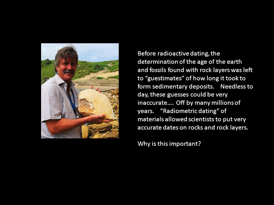 Before radioactive dating, the determination of the age of the earth and fossils found with rock layers was left to guestimates of how long it took to form sedimentary deposits. Needless to day, these guesses could be very inaccurate…. Off by many millions of years. Radiometric dating of materials allowed scientists to put very accurate dates on rocks and rock layers.
