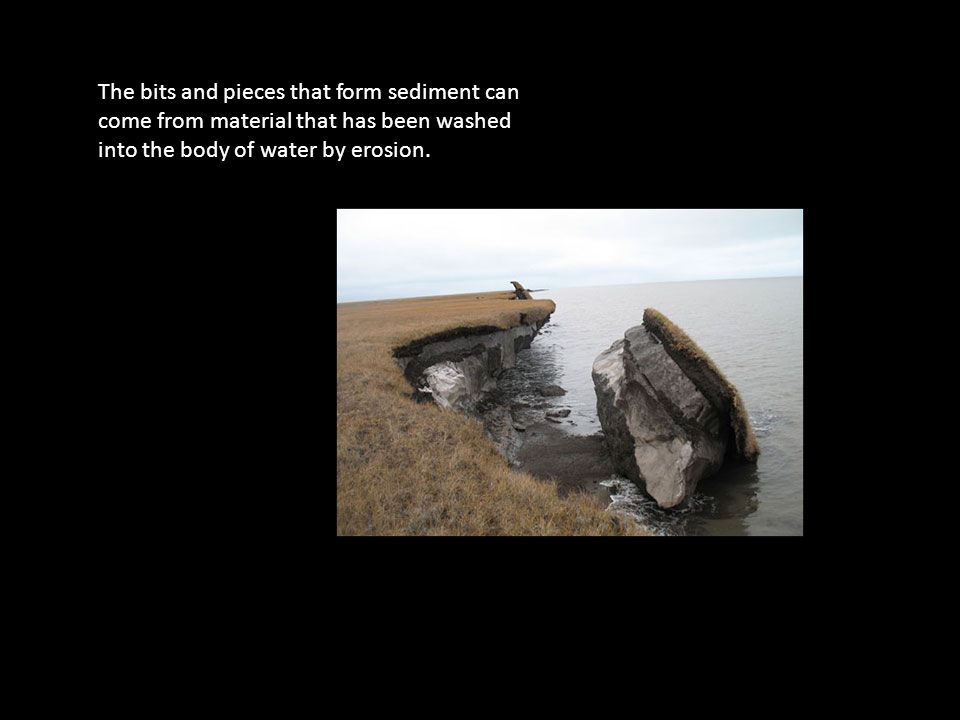 The bits and pieces that form sediment can come from material that has been washed into the body of water by erosion.