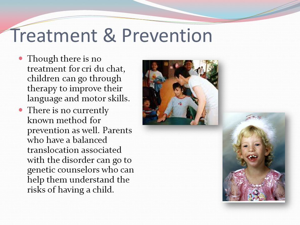 therapy and treatments for cri du chat syndrome What is cri du chat syndrome parents should look into early intervention, speech therapy, physical therapy, and occupational therapy.