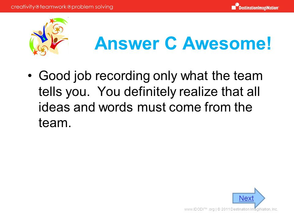 Answer C Awesome! Good job recording only what the team tells you. You definitely realize that all ideas and words must come from the team.