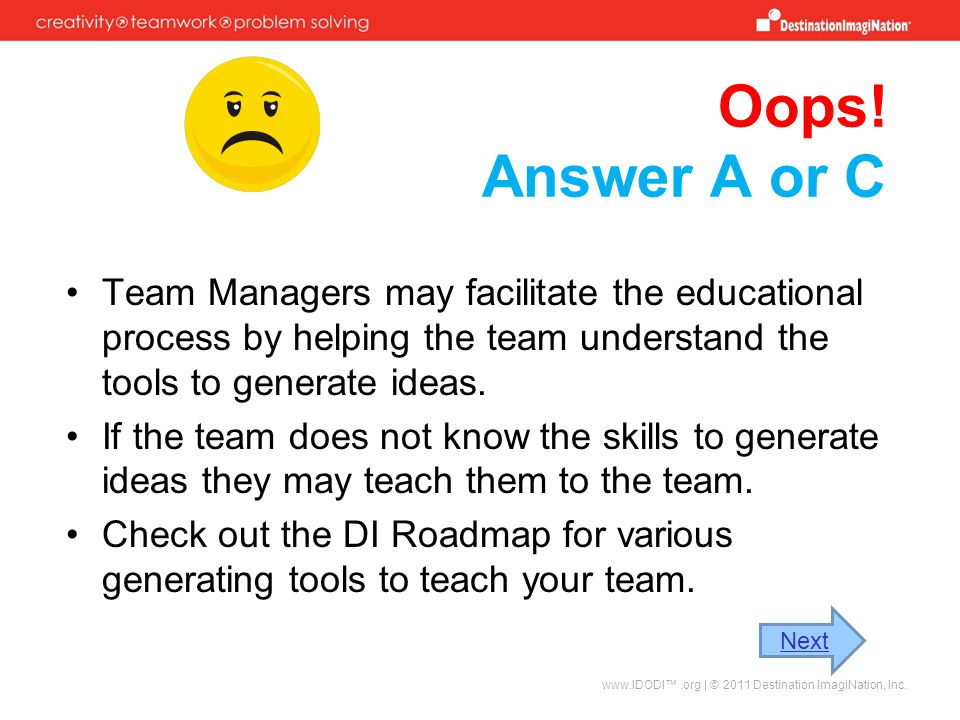 Oops! Answer A or C Team Managers may facilitate the educational process by helping the team understand the tools to generate ideas.