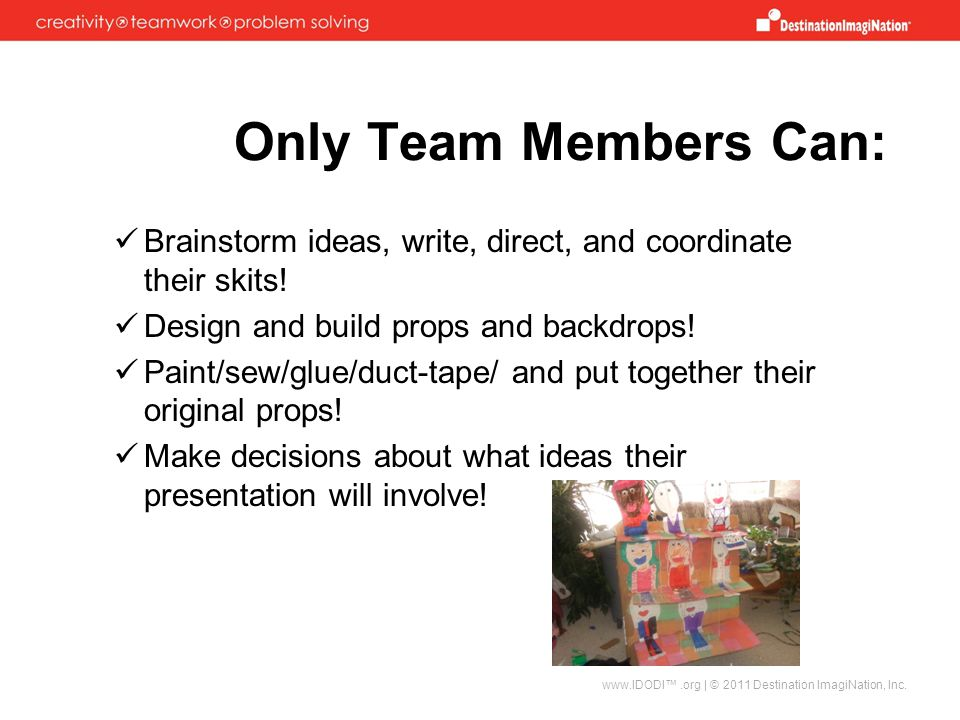 Only Team Members Can: Brainstorm ideas, write, direct, and coordinate their skits! Design and build props and backdrops!