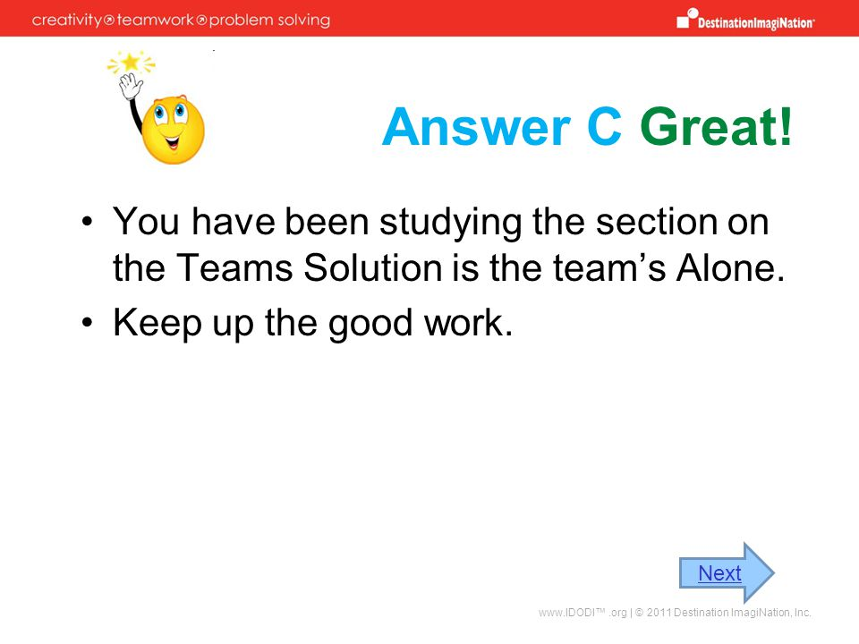 Answer C Great! You have been studying the section on the Teams Solution is the team's Alone. Keep up the good work.