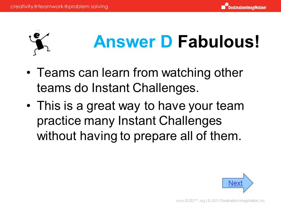 Answer D Fabulous! Teams can learn from watching other teams do Instant Challenges.