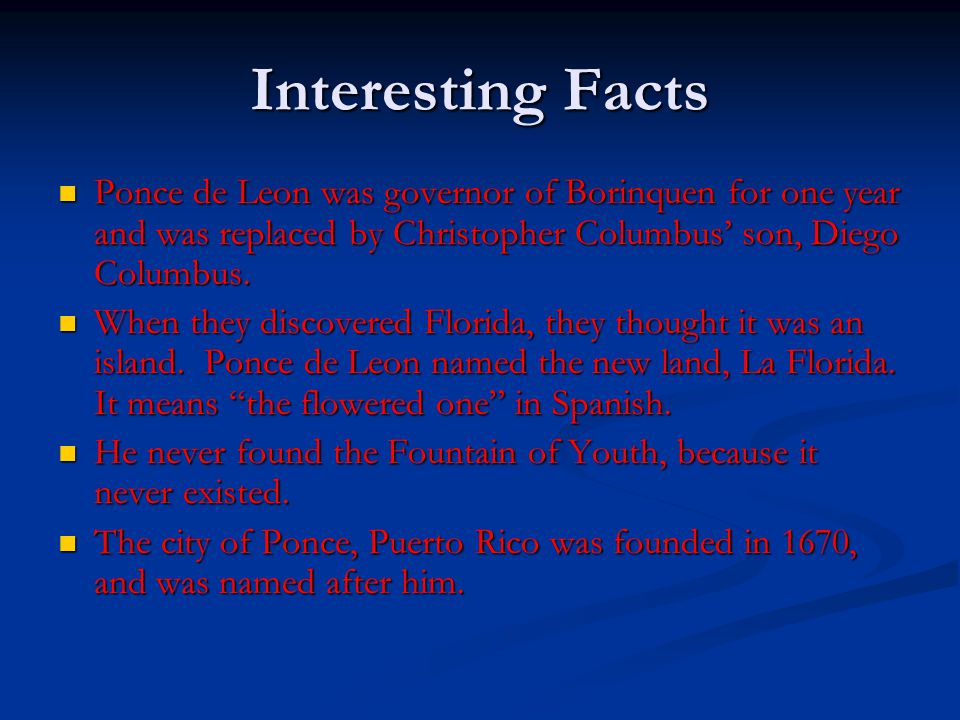 Interesting Facts Ponce de Leon was governor of Borinquen for one year and was replaced by Christopher Columbus' son, Diego Columbus.