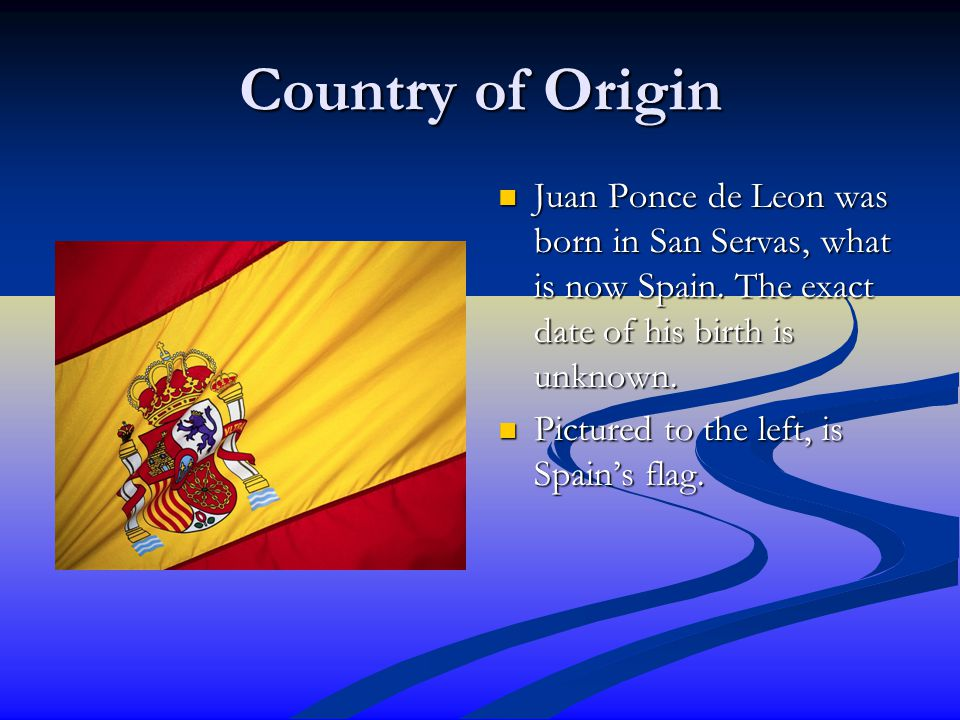 Country of Origin Juan Ponce de Leon was born in San Servas, what is now Spain. The exact date of his birth is unknown.