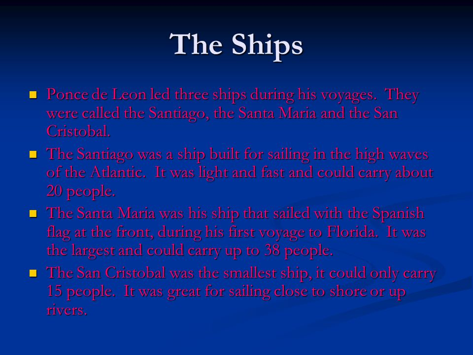 The Ships Ponce de Leon led three ships during his voyages. They were called the Santiago, the Santa Maria and the San Cristobal.