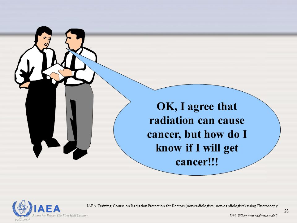 OK, I agree that radiation can cause cancer, but how do I know if I will get cancer!!!