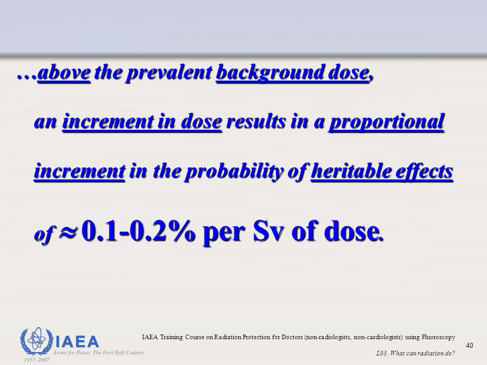 …above the prevalent background dose, an increment in dose results in a proportional increment in the probability of heritable effects of  0.1-0.2% per Sv of dose.