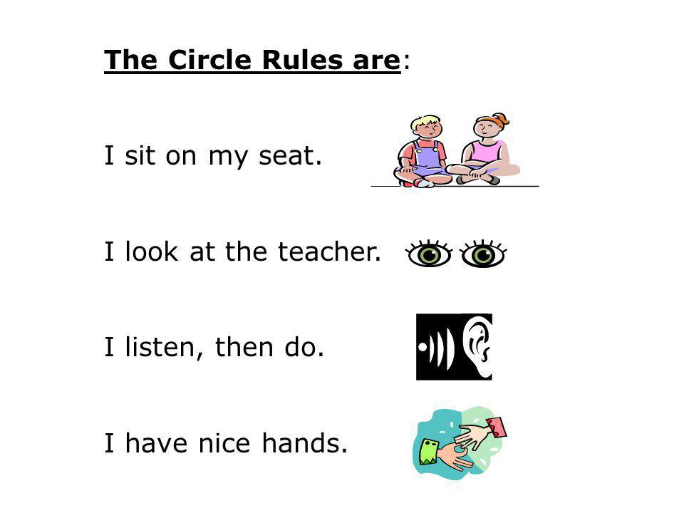 The Circle Rules are: I sit on my seat. I look at the teacher.