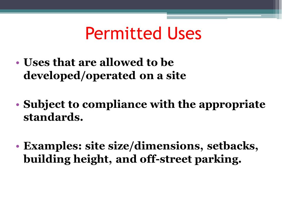 Permitted Uses Uses that are allowed to be developed/operated on a site. Subject to compliance with the appropriate standards.