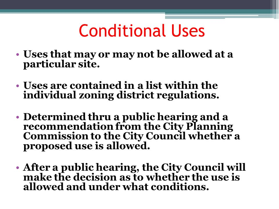 Conditional Uses Uses that may or may not be allowed at a particular site.