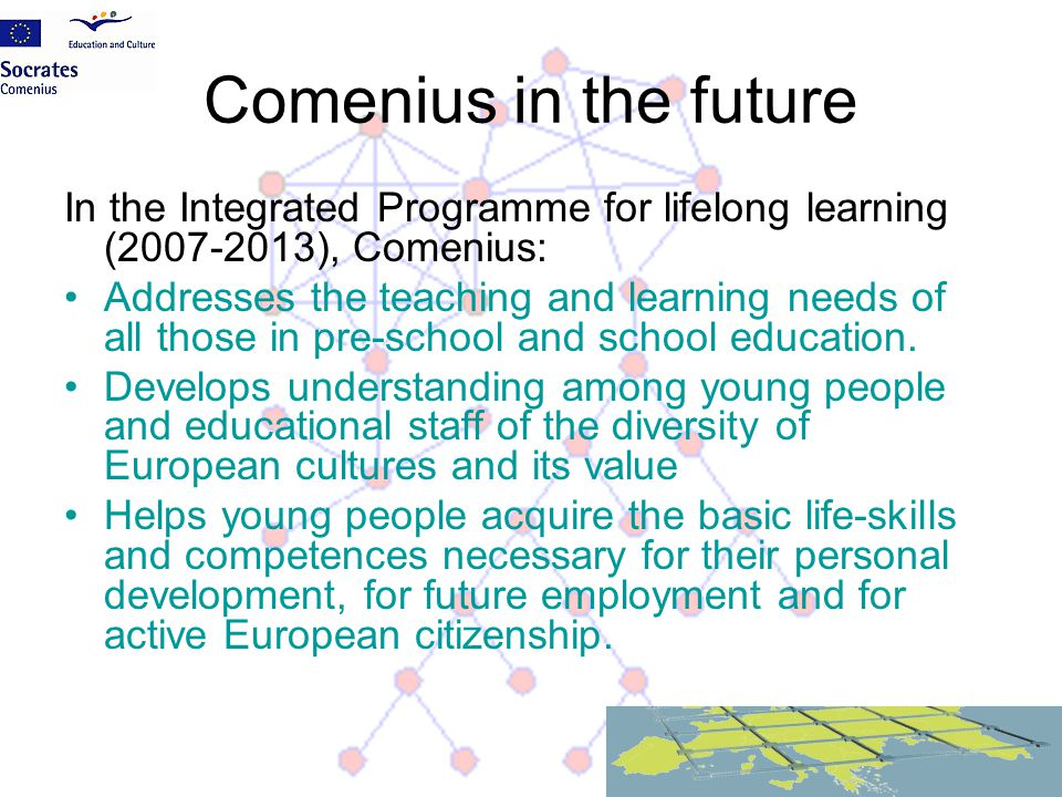 Comenius in the future In the Integrated Programme for lifelong learning (2007-2013), Comenius: