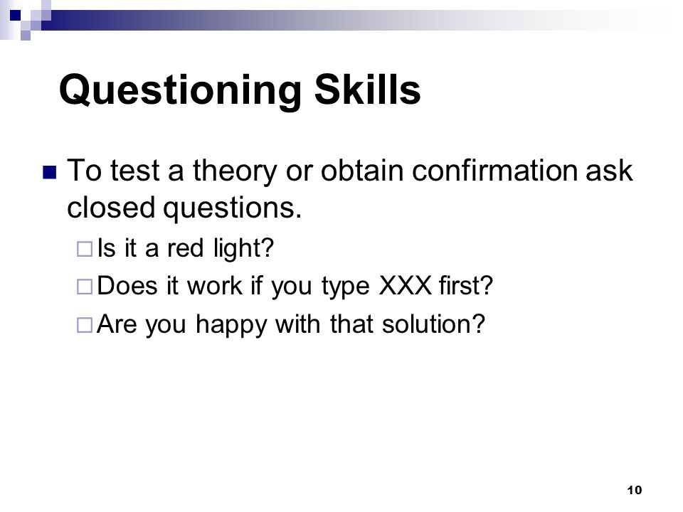 Questioning Skills To test a theory or obtain confirmation ask closed questions. Is it a red light