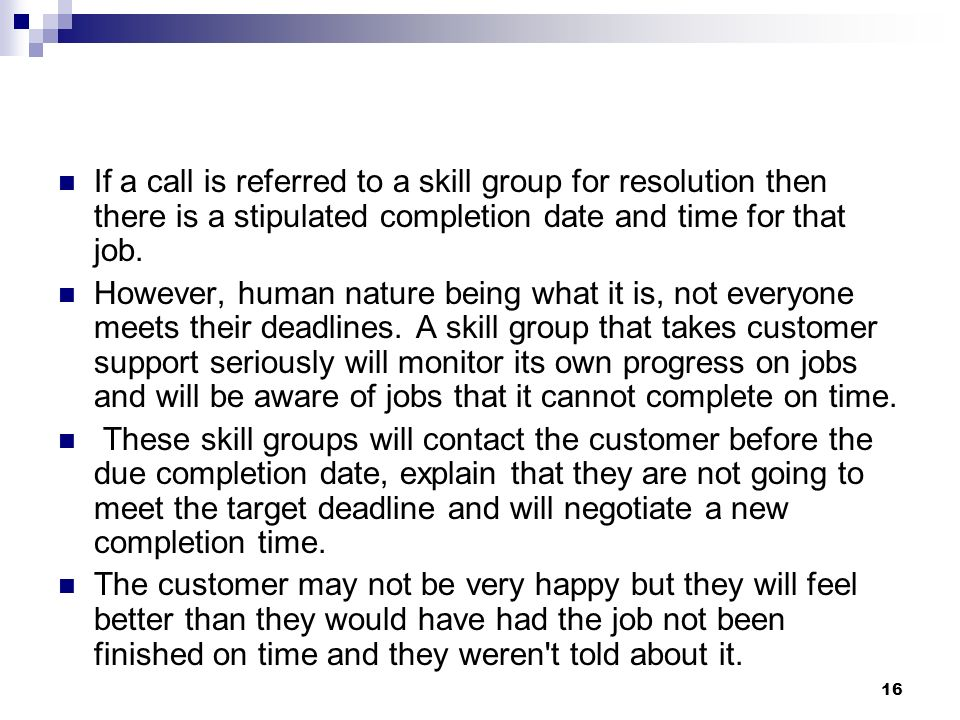 If a call is referred to a skill group for resolution then there is a stipulated completion date and time for that job.