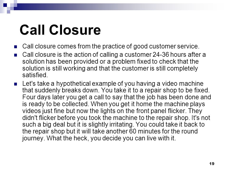 Call Closure Call closure comes from the practice of good customer service.