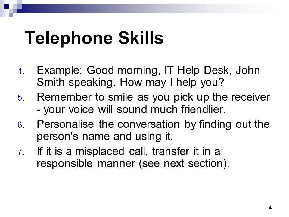 Telephone Skills Example: Good morning, IT Help Desk, John Smith speaking. How may I help you