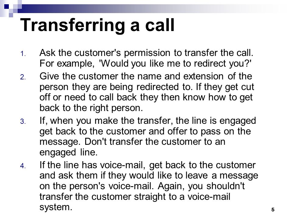 Transferring a call Ask the customer s permission to transfer the call. For example, Would you like me to redirect you