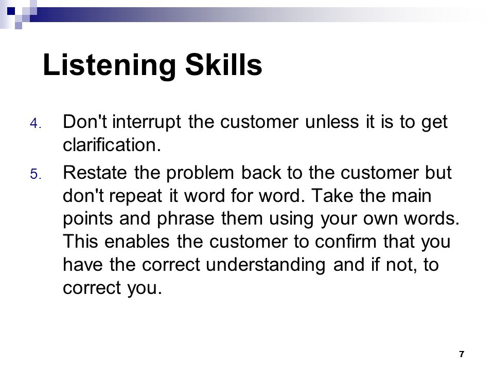 Listening Skills Don t interrupt the customer unless it is to get clarification.