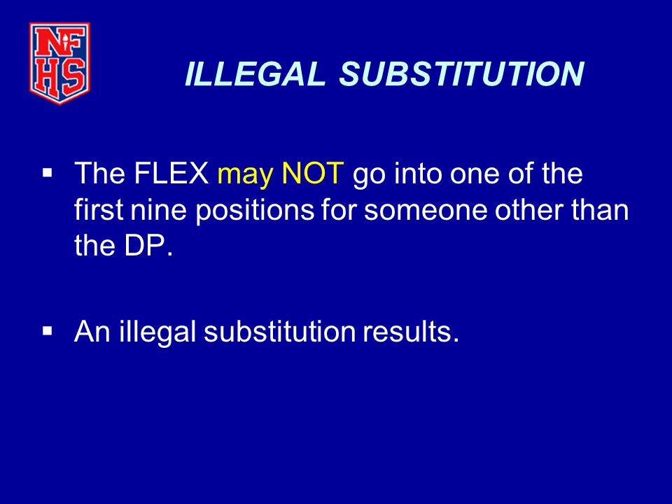 ILLEGAL SUBSTITUTION The FLEX may NOT go into one of the first nine positions for someone other than the DP.