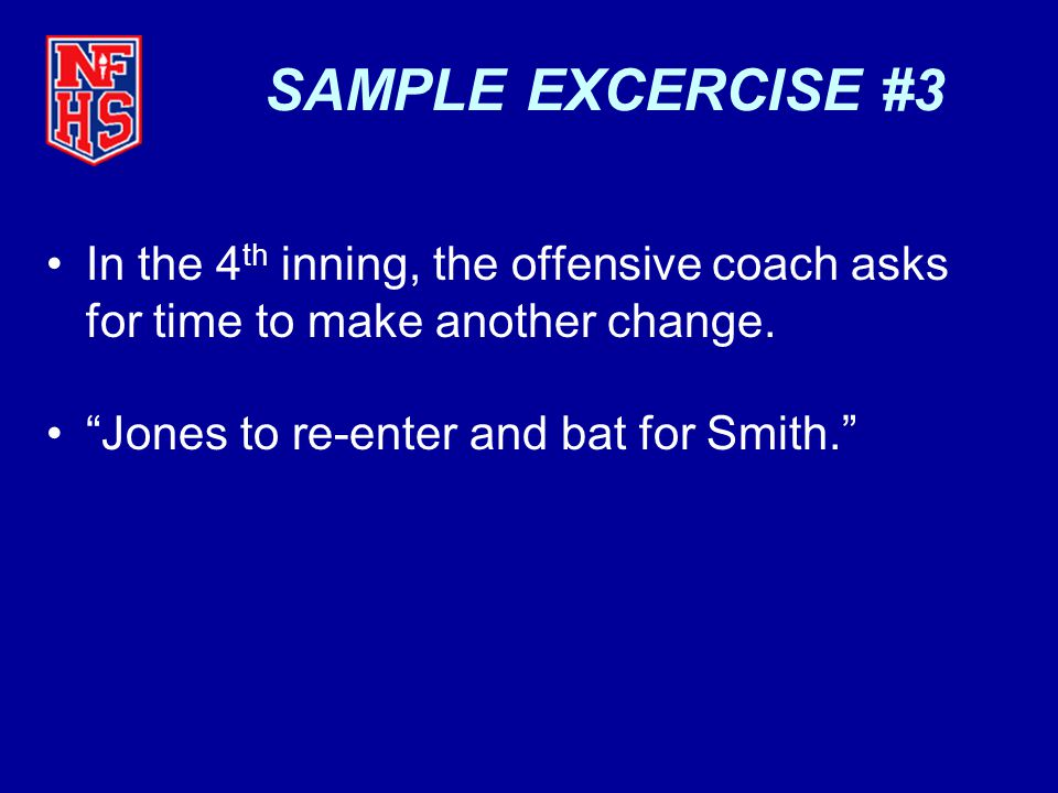 SAMPLE EXCERCISE #3 In the 4th inning, the offensive coach asks for time to make another change.