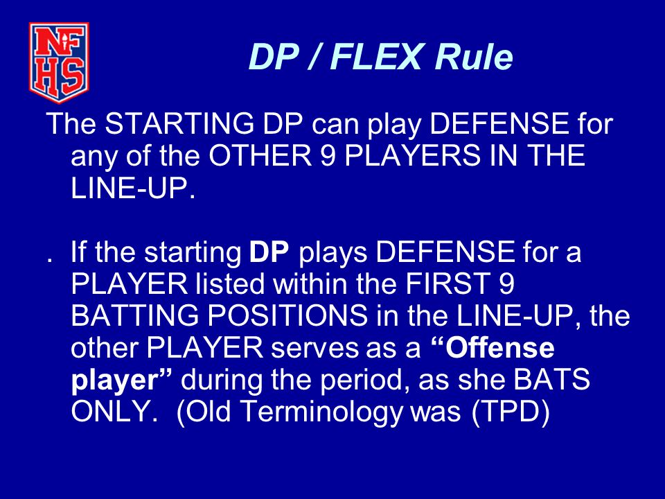 DP / FLEX Rule The STARTING DP can play DEFENSE for any of the OTHER 9 PLAYERS IN THE LINE-UP.