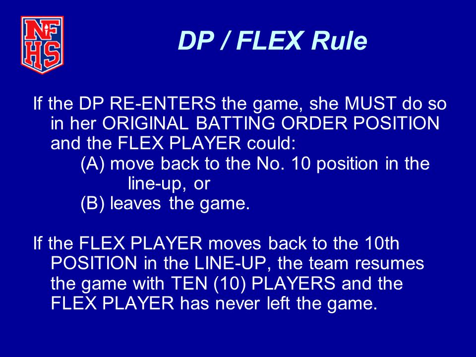 DP / FLEX Rule If the DP RE-ENTERS the game, she MUST do so in her ORIGINAL BATTING ORDER POSITION and the FLEX PLAYER could: