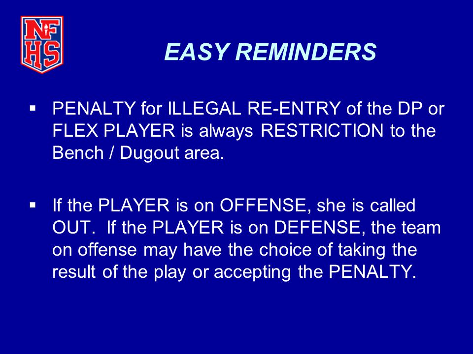 EASY REMINDERS PENALTY for ILLEGAL RE-ENTRY of the DP or FLEX PLAYER is always RESTRICTION to the Bench / Dugout area.