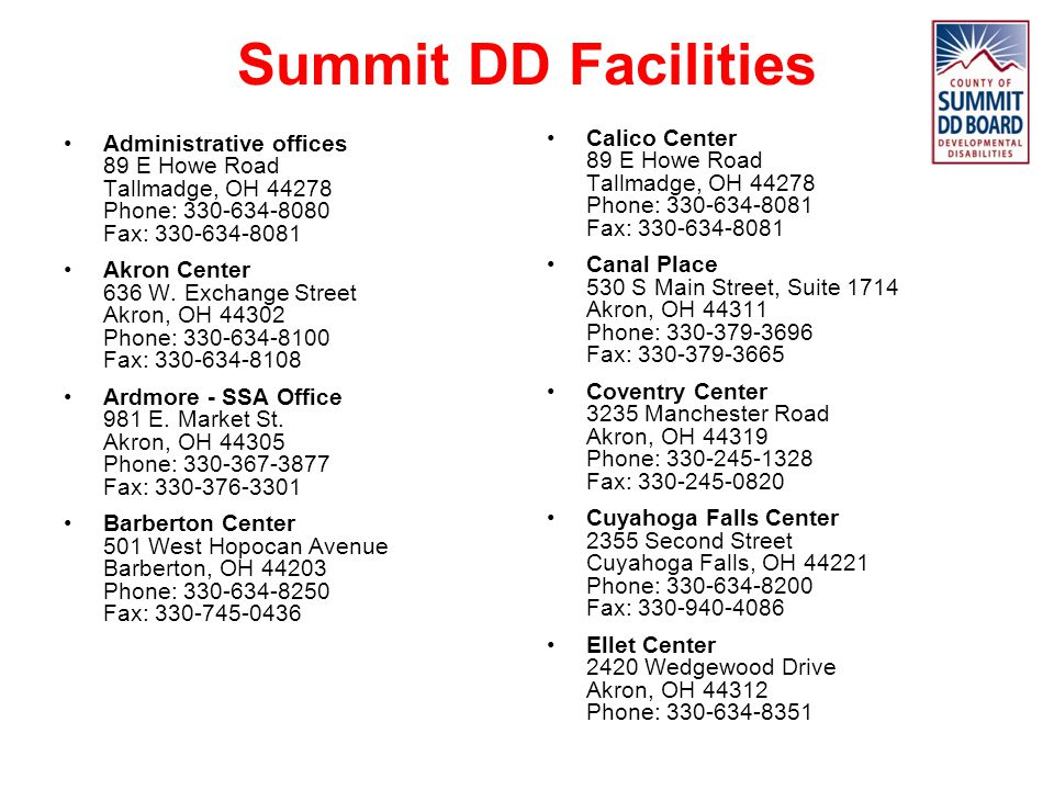 Summit DD Facilities Administrative offices 89 E Howe Road Tallmadge, OH 44278 Phone: 330-634-8080 Fax: 330-634-8081.