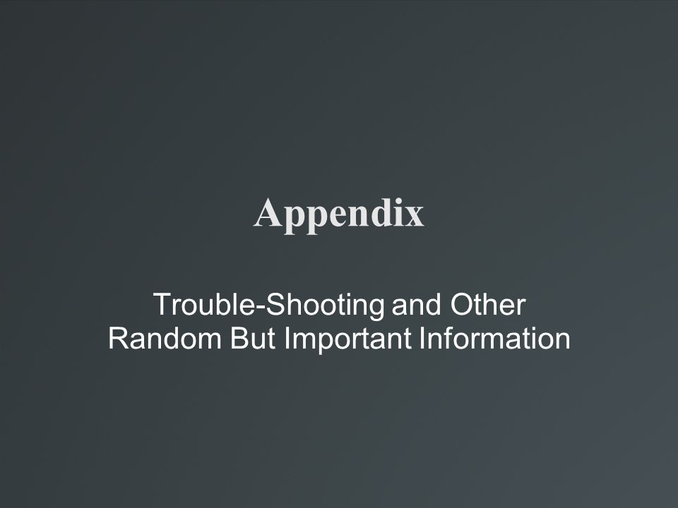 Trouble-Shooting and Other Random But Important Information