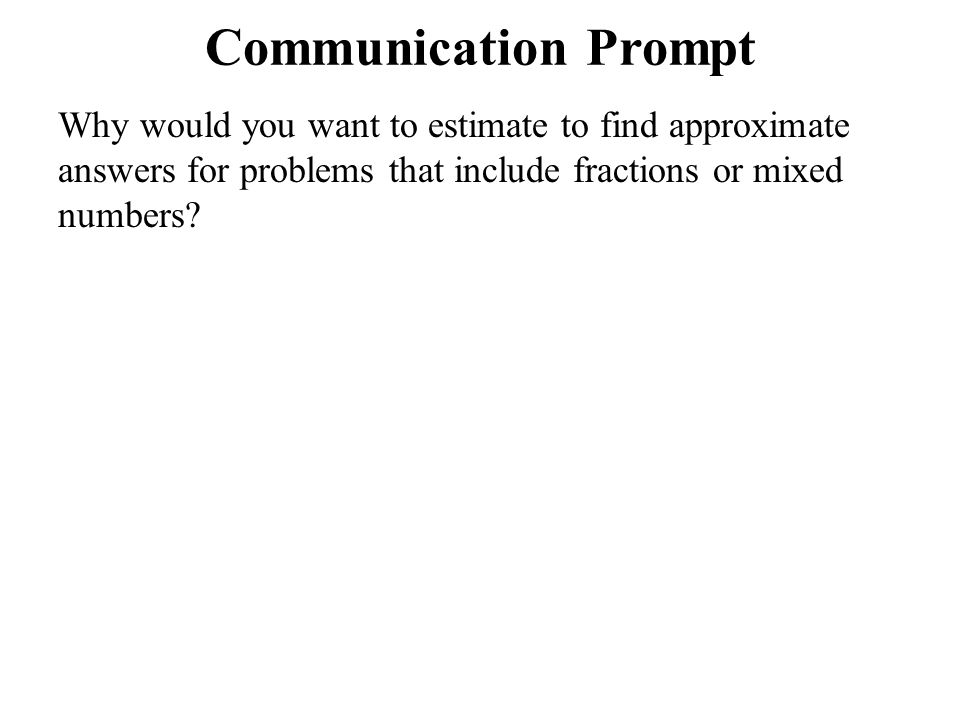Communication Prompt Why would you want to estimate to find approximate answers for problems that include fractions or mixed numbers.