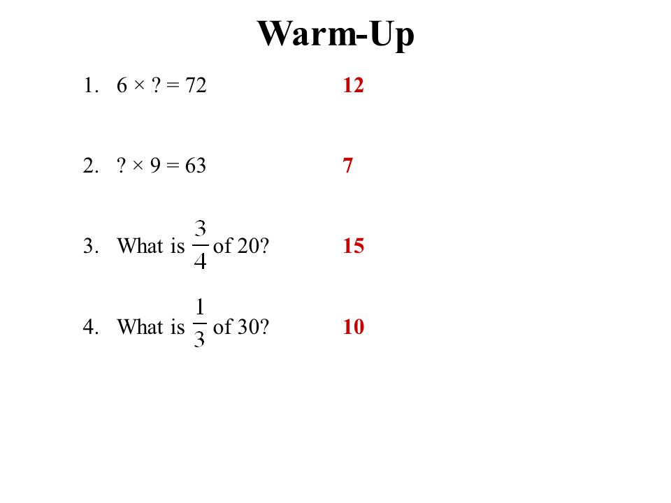 Warm-Up 1. 6 × = 72 2. × 9 = 63 3. What is of 20 4. What is of 30 12 7 15 10